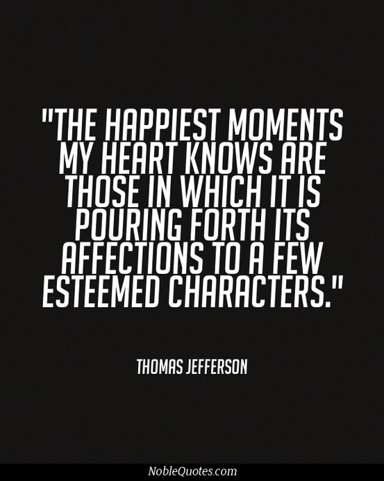 """The happiest moments my heart knows are those in which it is pouring forth it's affections to a few esteemed characters.""  --Thomas Jefferson"