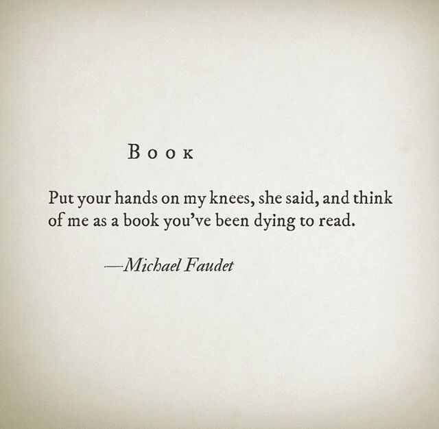 """Book """"Put your hands on my knees, she said, and think of me as a book you've been dying to read."""" -Michael Faudet"""