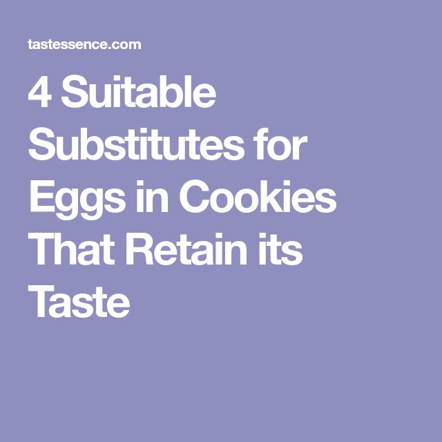 4 Suitable Substitutes for Eggs in Cookies That Retain its Taste