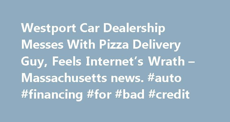 Westport Car Dealership Messes With Pizza Delivery Guy, Feels Internet's Wrath – Massachusetts news. #auto #financing #for #bad #credit http://pakistan.remmont.com/westport-car-dealership-messes-with-pizza-delivery-guy-feels-internets-wrath-massachusetts-news-auto-financing-for-bad-credit/  #local car dealerships # Westport Car Dealership Messes With Pizza Delivery Guy, Feels Internet's Wrath Boston.com Staff | 01.14.15 | 4:44 PM A video of car dealership employees in Westport getting into a…