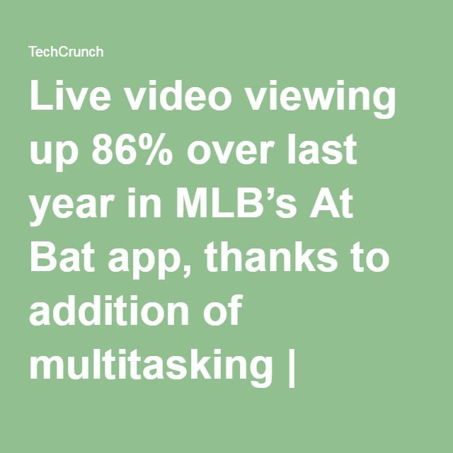 Live video viewing up 86% over last year in MLB's At Bat app, thanks to addition of multitasking | TechCrunch