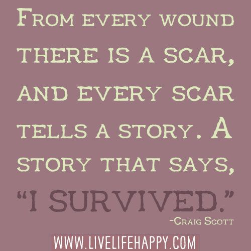"From every wound there is a scar, and every scar tells a story. A story that says, ""I survived."""
