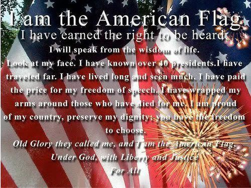I am the American Flag. I have earned the right to be heard. I will speak from the wisdom of life. Look at my face. I have known over 40 presidents. I have traveled far. I have lived long and seen much. I have paid the price for my freedom of speech. I have wrapped my arms around those who have died for me. I am proud of my country, preserve my dignity: you have the freedom to choose. OLD GLORY they called me, and I am the American Flag. Under God, with Liberty and Justice For All…