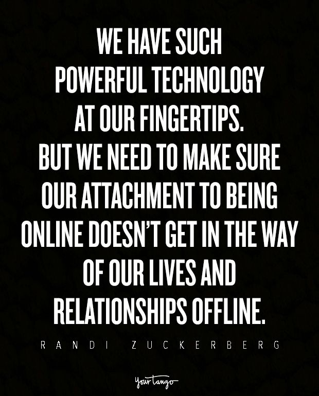 We have such powerful technology at our fingertips. But we need to make sure our attachment to being online doesn't get in the way of our lives and relationships offline. — Randi Zuckerberg