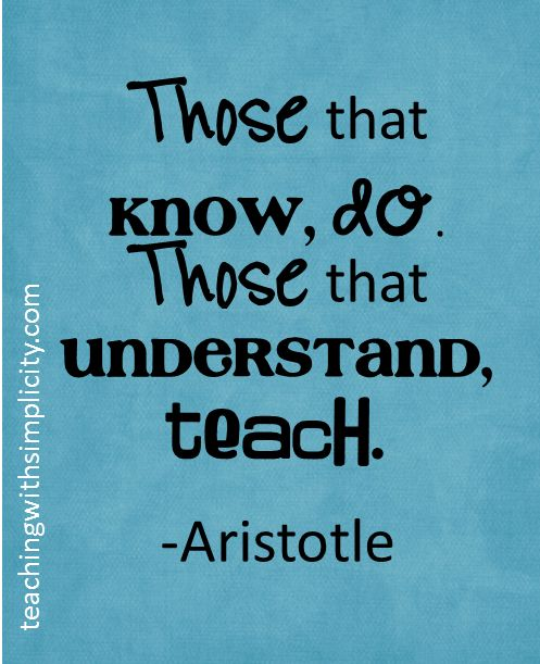 """""""Those That Know, Do. Those That Understand, Teach"""