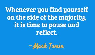 Mark Twain - Whenever you find yourself on the side of the majority, it is time to pause and reflect.