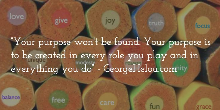 """""""Your purpose won't be found. Your purpose is to be created in every role you play and in everything you do"""""""