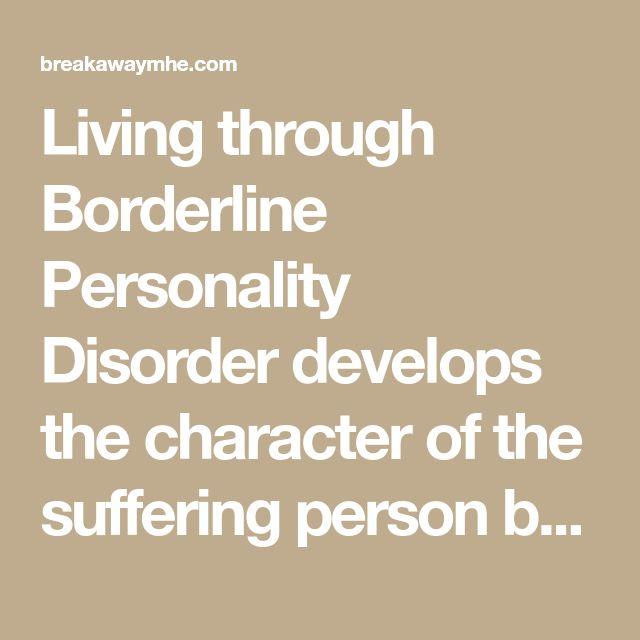 Living through Borderline Personality Disorder develops the character of the suffering person because of ongoing exposure to challenging situations.