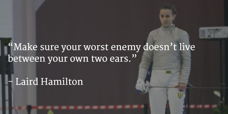 Make sure your worst enemy doesn't live between your own two ears.   Know how to engage in self-talk