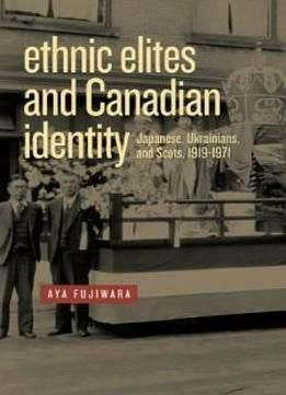 Ethnic Elites And Canadian Identity: Japanese Ukrainians And Scots 1919 - 1971 (studies In Immigration And Culture) free ebook