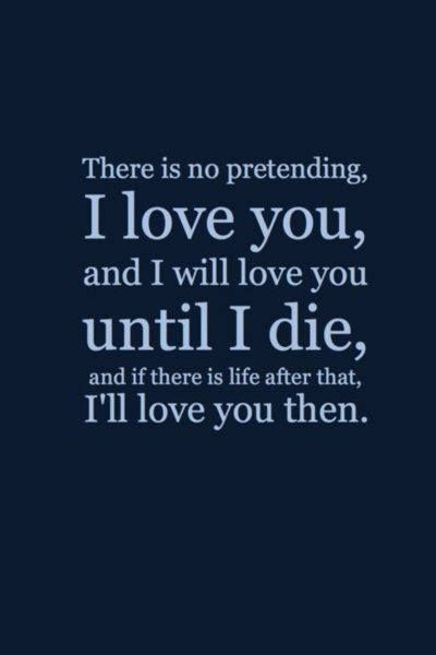 There is no pretending I love you, and I will love you until I die, and if there is life after that, I'll love you then.