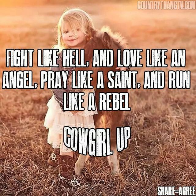 Fight like hell, and love like an angel, pray like a saint, and run like a rebel. Cowgirl up