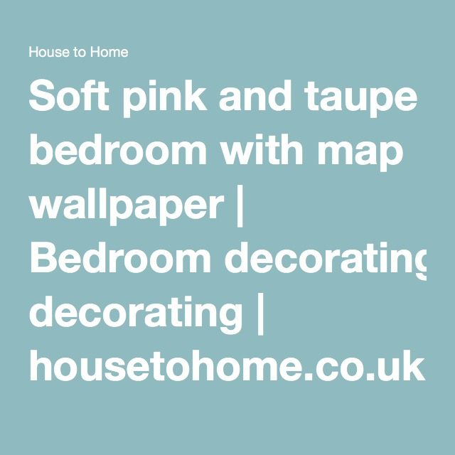 Soft pink and taupe bedroom with map wallpaper | Bedroom decorating | housetohome.co.uk