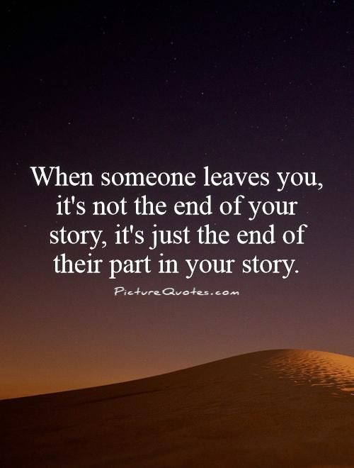 When someone leaves you, it's not the end of your story, it's just the end of their part in your story. Picture Quotes.