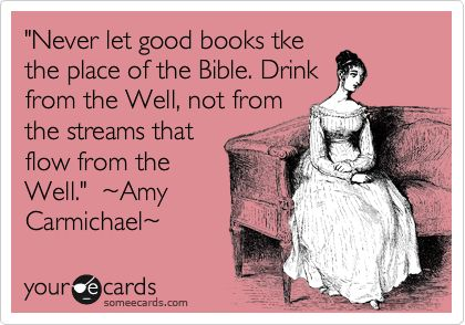 Funny Reminders Ecard: 'Never let good books tke the place of the Bible. Drink from the Well, not from the streams that flow from the Well.' ~Amy Carmichael~