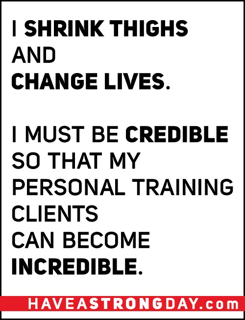 I SHRINK THIGHS AND CHANGE LIVES.    I MUST BE CREDIBLE SO THAT MY PERSONAL TRAINING CLIENTS CAN BECOME INCREDIBLE.