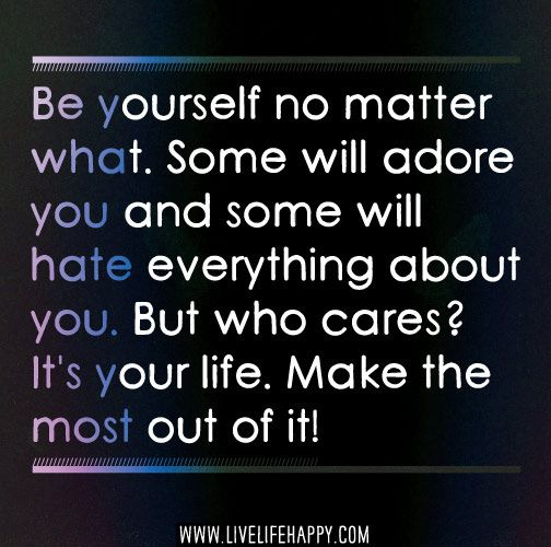 Be yourself no matter what. Some will adore you and some will hate everything about you. But who cares? It's your life. Make the most out of it! by deeplifequotes, via Flickr
