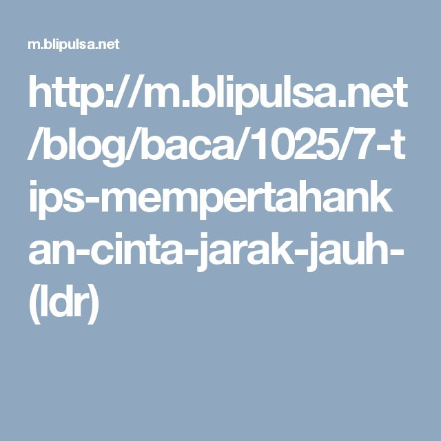 http://m.blipulsa.net/blog/baca/1025/7-tips-mempertahankan-cinta-jarak-jauh-(ldr)