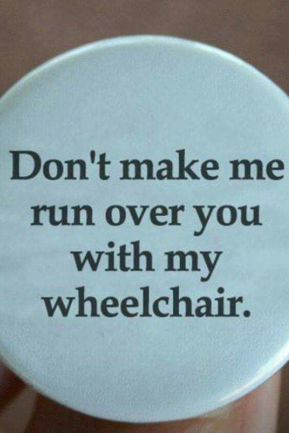 Don't make me run you over with my wheelchair. meme