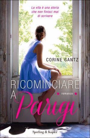 Titolo: Ricominciare a Parigi Autore: Corine Gantz Editore: Sperling & Kupfer Genere: Chick-Lit Pagine: 336 pp Data: 3 marzo 2015 Prezzo: 16.90€