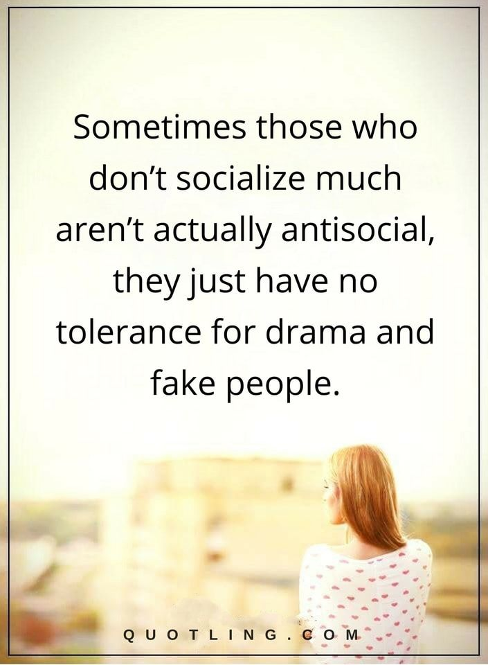 drama quotes Sometimes those who don't socialize much aren't actually antisocial, they just have no tolerance for drama and fake people.