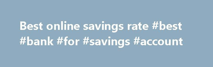Best online savings rate #best #bank #for #savings #account http://savings.nef2.com/best-online-savings-rate-best-bank-for-savings-account/  best online savings rate Online savings accounts offer the best savings rates with immediate access to your savings. The trade off is that the instant account access is limited to electronic channels (no branch access). Online savings accounts are usually linked to an everyday transaction account. Most banks mandate that the linked account must also be…