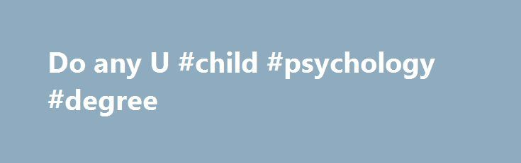 Do any U #child #psychology #degree http://degree.remmont.com/do-any-u-child-psychology-degree/  #parapsychology degree # Do any U.S. colleges have parapsychology degrees? The University of Edinburgh offers a PhD in parapsychology. http://moebius.psy.ed.ac.uk/ The University of Arizona offers a PhD in Consciouness Studies that is similar to one of the fields studied in…