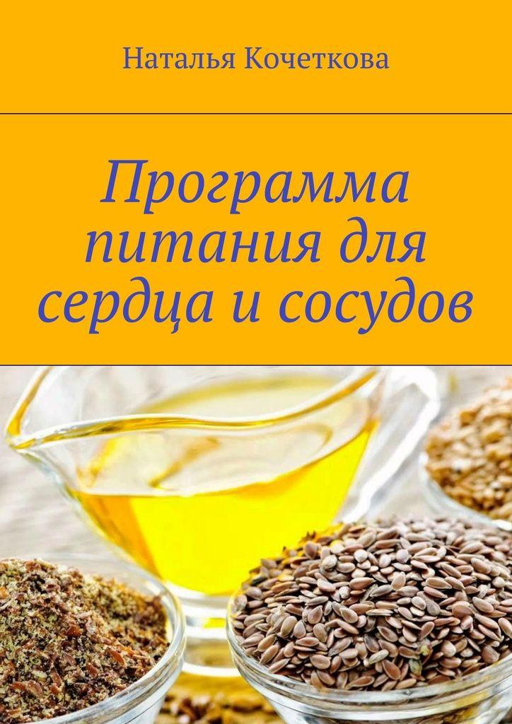 Программа питания для сердца и сосудов - Наталья Кочеткова — Ridero