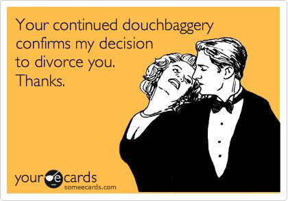 Your continued douchbaggery confirms my decision to divorce you. Thanks.