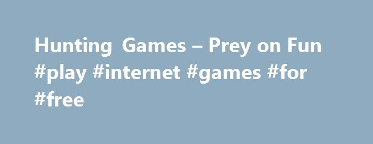 Hunting Games – Prey on Fun #play #internet #games #for #free http://game.remmont.com/hunting-games-prey-on-fun-play-internet-games-for-free/  Hunting Games Unleash the Leathal Weapon Within What's your game? Dear or duck? Bear? What about. dinosaurs? Whatever type of hunting you want to do shooting with a gun or with a camera you can do it right here. Catch game you'd never get near in real life (or that's extinct), no ammo (or film)…