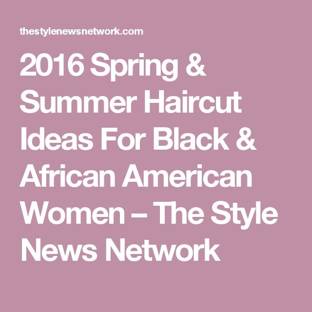 2016 Spring & Summer Haircut Ideas For Black & African American Women – The Style News Network
