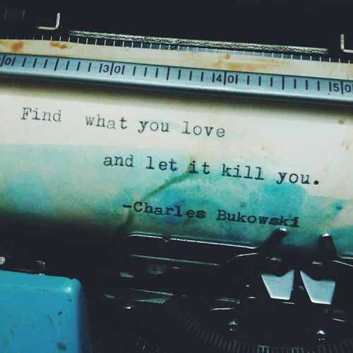 Find what you love and let it kill you. #quotes #life #love #typewriter #charlesbukowski