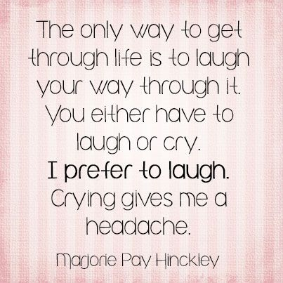 The only way to get through life is to laugh your way through it. You either have to laugh or cry. I prefer to laugh. Crying gives me a headache. ~Marjorie Pay Hinckley More