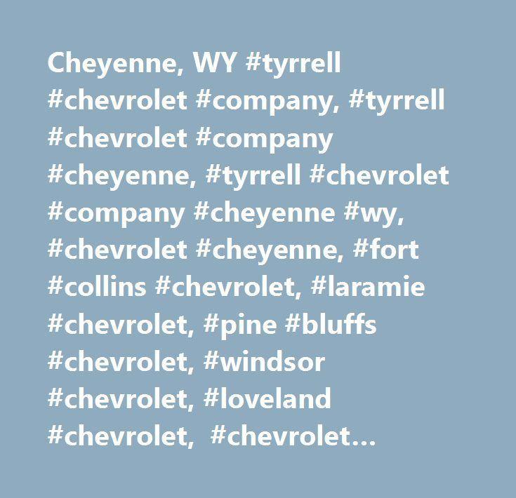Cheyenne, WY #tyrrell #chevrolet #company, #tyrrell #chevrolet #company #cheyenne, #tyrrell #chevrolet #company #cheyenne #wy, #chevrolet #cheyenne, #fort #collins #chevrolet, #laramie #chevrolet, #pine #bluffs #chevrolet, #windsor #chevrolet, #loveland #chevrolet, #chevrolet #spark, #chevrolet #sonic, #chevrolet #cruze, #chevrolet #malibu, #chevrolet #impala, #chevrolet #volt, #chevrolet #ss, #chevrolet #camaro, #chevrolet #corvette, #chevrolet #trax, #chevrolet #equinox, #chevrolet…