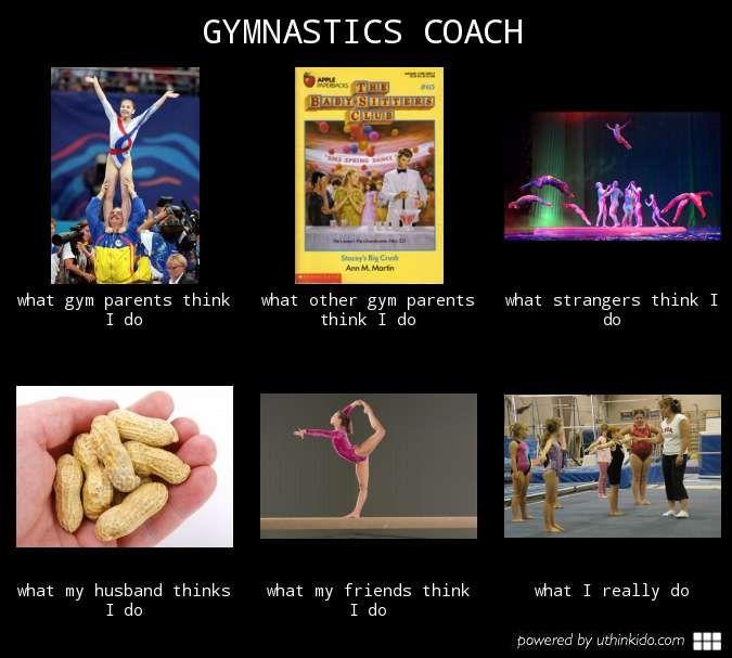 Gymnastics coach, What people think I do, What I really do meme image - uthinkido.com