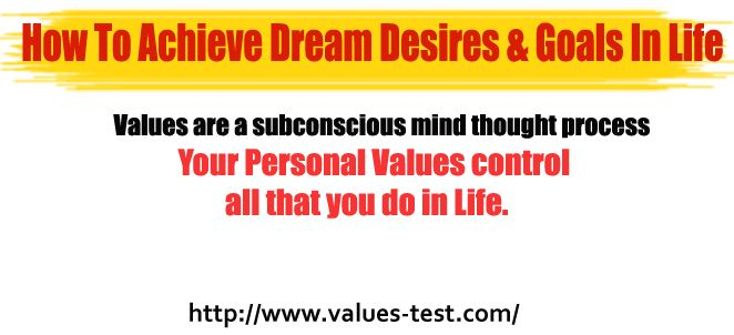 How To Achieve Dream Desires & Goals In Life     Personal values are one of the most important hidden factors which control our ambitions, dreams and drive in life.  http://www.values-test.com/