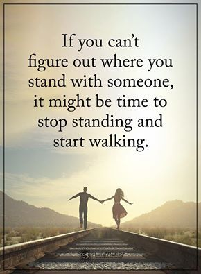moving on quotes if you can't figure out where you stand with someone, it might be time to stop standing and start walking.