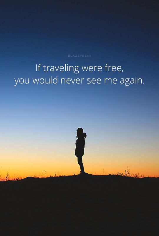 """If traveling were free, you would never see me again. """