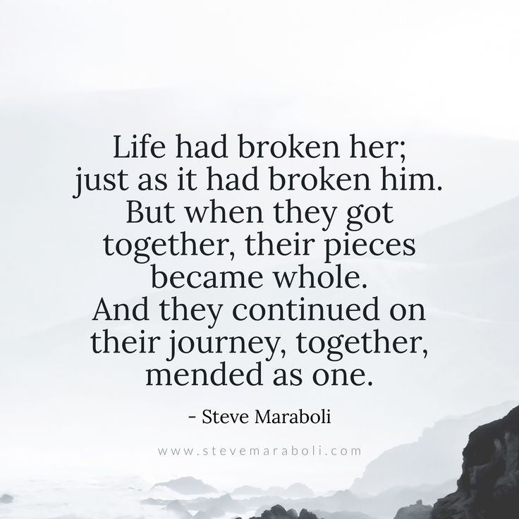 Life had broken her; just as it had broken him. But when they got together, their pieces became whole. And they continued on their journey, together, mended as one. - Steve Maraboli