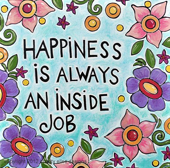 Happiness is always an inside job. It sums it up nicely!