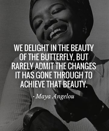 We delight in the beauty of the butterfly, but rarely admit the changes it has gone through to achieve that beauty - #Maya Angelou