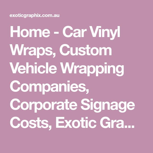 Home - Car Vinyl Wraps, Custom Vehicle Wrapping Companies, Corporate Signage Costs, Exotic Graphix – Melbourne, Brisbane, Sydney