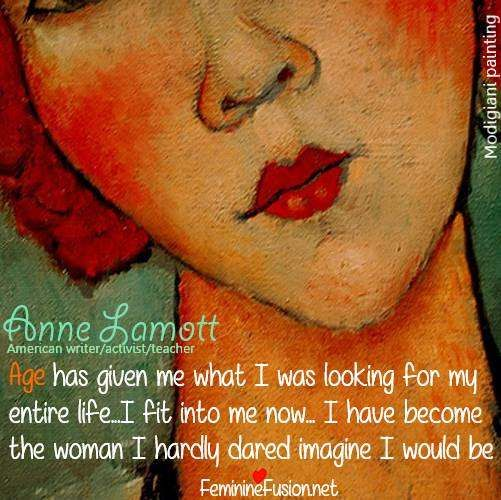 "Anne Lamott Quote ""Age has given me what I was looking for my entire life--I fit into me now...I have become the woman I hardly dared imagine I would be."" Modigiani art. #Age #SacredFeminine #Self #USA"