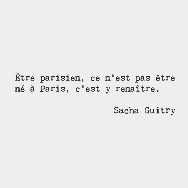Being a Parisian is not about being born in Paris. It is about being reborn there. — Sacha Guitry, French stage actor