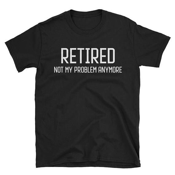 The best part about retiring is getting to do what you want. This funny retiree gift is perfect for your dad, your husband or a coworker who is about to retire. Retired. Not My Problem Anymore - Retire Gift Retirement Dad Gift Retiree Gifts For Coworker Retirement Gift Retired Husband