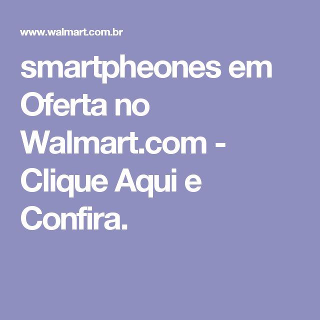 smartpheones em Oferta no Walmart.com - Clique Aqui e Confira.