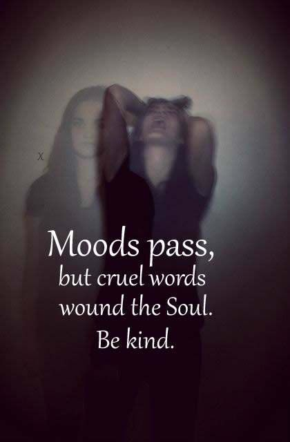 MOODS PASS, BUT CRULE WORDS WOUND THE SOUL BE KIND