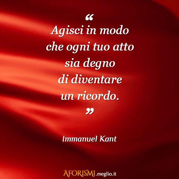 Agisci in modo che ogni tuo atto sia degno di diventare un ricordo. (Kant)