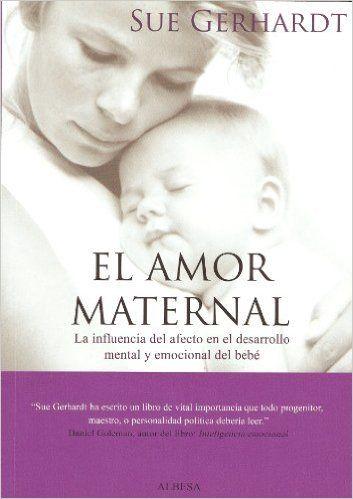 El amor maternal: La influencia del afecto en el desarrollo mental y emocional del bebé Eidon: Amazon.es: Sue Gerhardt, Diana Segarra: Libros (recomendado por José Luis Gonzalo Marrodán. Psicólogo clínico y psicoterapeuta)