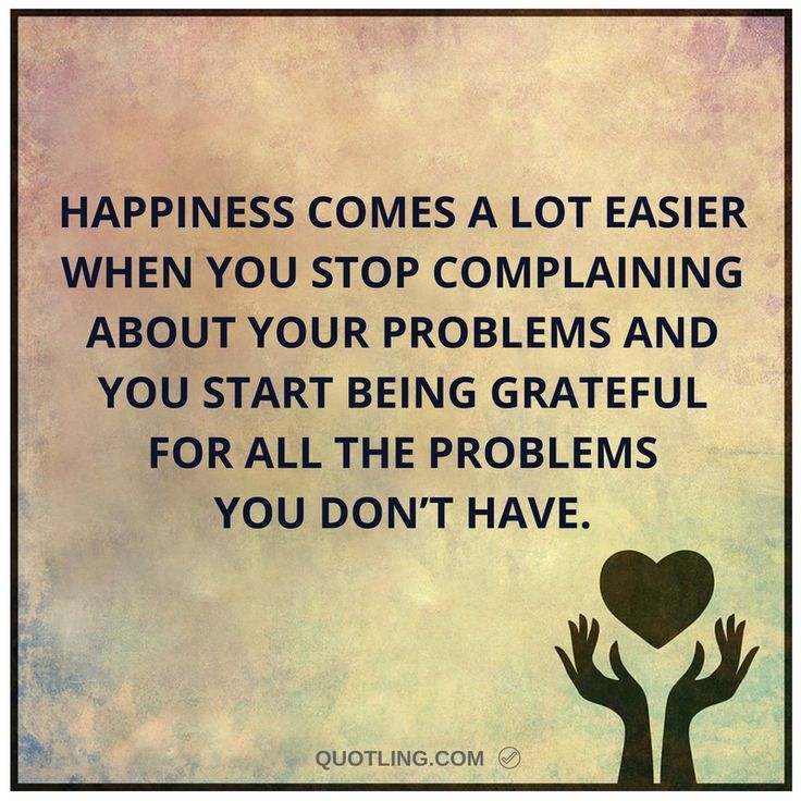 Happiness comes a lot easier when you stop complaining about your problems and you start being grateful for all the problems you don't have.